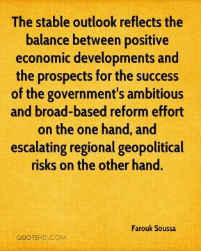 Farouk Soussa - The stable outlook reflects the balance between positive economic developments and the prospects for the success of the government's ambitious and broad-based reform effort on the one hand, and escalating regional geopolitical risks on the other hand.