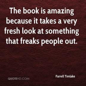 Farrell Timlake - The book is amazing because it takes a very fresh look at something that freaks people out.