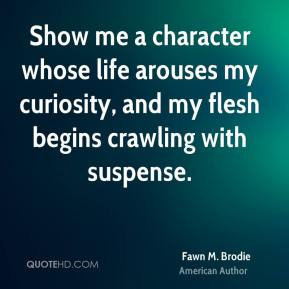 Fawn M. Brodie - Show me a character whose life arouses my curiosity, and my flesh begins crawling with suspense.