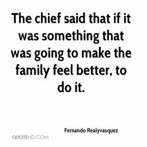 Fernando Realyvasquez - The chief said that if it was something that was going to make the family feel better, to do it.