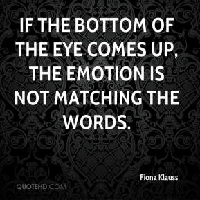 Fiona Klauss - If the bottom of the eye comes up, the emotion is not matching the words.
