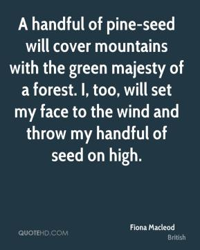 Fiona Macleod - A handful of pine-seed will cover mountains with the green majesty of a forest. I, too, will set my face to the wind and throw my handful of seed on high.