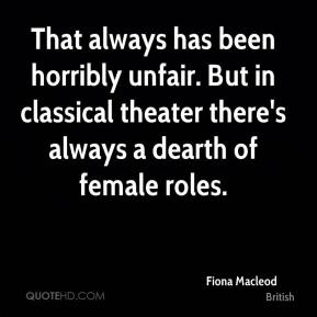 Fiona Macleod - That always has been horribly unfair. But in classical theater there's always a dearth of female roles.
