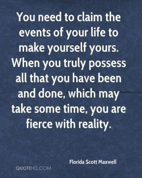 Florida Scott Maxwell - You need to claim the events of your life to make yourself yours. When you truly possess all that you have been and done, which may take some time, you are fierce with reality.