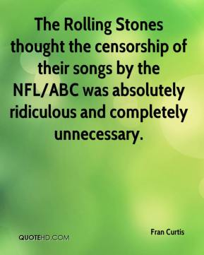 Fran Curtis - The Rolling Stones thought the censorship of their songs ... was absolutely ridiculous and completely unnecessary.