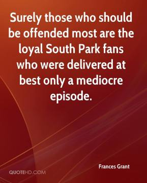 Frances Grant - Surely those who should be offended most are the loyal South Park fans who were delivered at best only a mediocre episode.