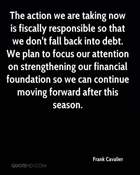 Frank Cavalier - The action we are taking now is fiscally responsible so that we don't fall back into debt. We plan to focus our attention on strengthening our financial foundation so we can continue moving forward after this season.
