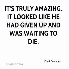 Frank Emanuel - It's truly amazing. It looked like he had given up and was waiting to die.