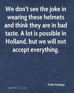 Frank Huizinga - We don't see the joke in wearing these helmets and think they are in bad taste. A lot is possible in Holland, but we will not accept everything.