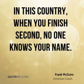 In this country, when you finish second, no one knows your name.