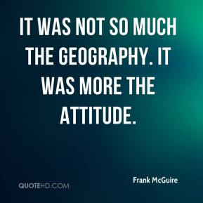 Frank McGuire - It was not so much the geography. It was more the attitude.