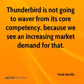 Frank Neville - Thunderbird is not going to waver from its core competency, because we see an increasing market demand for that.