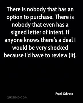 Frank Schreck - There is nobody that has an option to purchase. There is nobody that even has a signed letter of intent. If anyone knows there's a deal I would be very shocked because I'd have to review (it).