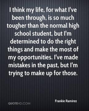 Frankie Ramirez - I think my life, for what I've been through, is so much tougher than the normal high school student, but I'm determined to do the right things and make the most of my opportunities. I've made mistakes in the past, but I'm trying to make up for those.