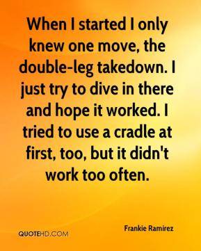 Frankie Ramirez - When I started I only knew one move, the double-leg takedown. I just try to dive in there and hope it worked. I tried to use a cradle at first, too, but it didn't work too often.