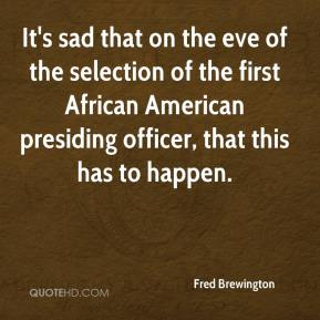 Fred Brewington - It's sad that on the eve of the selection of the first African American presiding officer, that this has to happen.