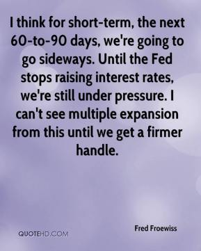 Fred Froewiss - I think for short-term, the next 60-to-90 days, we're going to go sideways. Until the Fed stops raising interest rates, we're still under pressure. I can't see multiple expansion from this until we get a firmer handle.