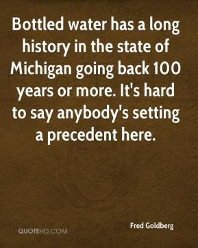 Fred Goldberg - Bottled water has a long history in the state of Michigan going back 100 years or more. It's hard to say anybody's setting a precedent here.