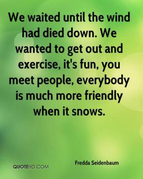 Fredda Seidenbaum - We waited until the wind had died down. We wanted to get out and exercise, it's fun, you meet people, everybody is much more friendly when it snows.