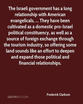 Frederick Clarkson - The Israeli government has a long relationship with American evangelicals, ... They have been cultivated as a domestic pro-Israel political constituency, as well as a source of foreign exchange through the tourism industry, so offering some land sounds like an effort to deepen and expand those political and financial relationships.