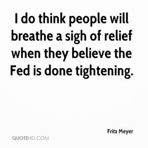 Fritz Meyer - I do think people will breathe a sigh of relief when they believe the Fed is done tightening.