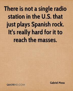 Gabriel Meza - There is not a single radio station in the U.S. that just plays Spanish rock. It's really hard for it to reach the masses.