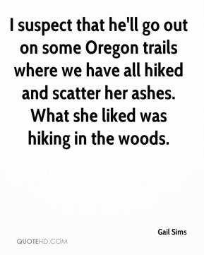 Gail Sims - I suspect that he'll go out on some Oregon trails where we have all hiked and scatter her ashes. What she liked was hiking in the woods.