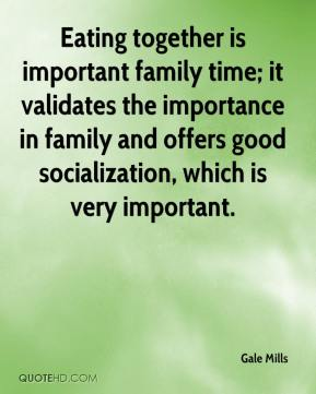 Gale Mills - Eating together is important family time; it validates the importance in family and offers good socialization, which is very important.