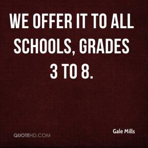 Gale Mills - We offer it to all schools, grades 3 to 8.