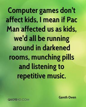 Gareth Owen - Computer games don't affect kids, I mean if Pac Man affected us as kids, we'd all be running around in darkened rooms, munching pills and listening to repetitive music.