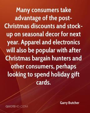 Garry Butcher - Many consumers take advantage of the post-Christmas discounts and stock-up on seasonal decor for next year. Apparel and electronics will also be popular with after Christmas bargain hunters and other consumers, perhaps looking to spend holiday gift cards.