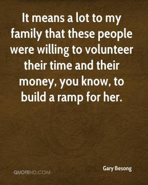 Gary Besong - It means a lot to my family that these people were willing to volunteer their time and their money, you know, to build a ramp for her.