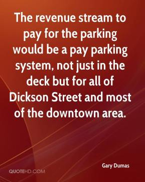 Gary Dumas - The revenue stream to pay for the parking would be a pay parking system, not just in the deck but for all of Dickson Street and most of the downtown area.