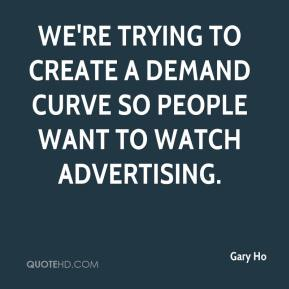 Gary Ho - We're trying to create a demand curve so people want to watch advertising.