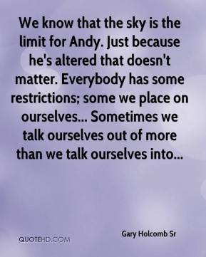 Gary Holcomb Sr - We know that the sky is the limit for Andy. Just because he's altered that doesn't matter. Everybody has some restrictions; some we place on ourselves... Sometimes we talk ourselves out of more than we talk ourselves into...