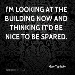 Gary Teplitsky - I'm looking at the building now and thinking it'd be nice to be spared.