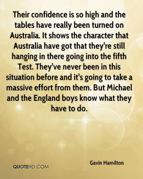 Gavin Hamilton - Their confidence is so high and the tables have really been turned on Australia. It shows the character that Australia have got that they're still hanging in there going into the fifth Test. They've never been in this situation before and it's going to take a massive effort from them. But Michael and the England boys know what they have to do.