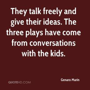 Genaro Marin - They talk freely and give their ideas. The three plays have come from conversations with the kids.