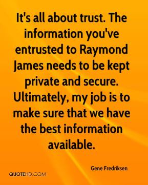 Gene Fredriksen - It's all about trust. The information you've entrusted to Raymond James needs to be kept private and secure. Ultimately, my job is to make sure that we have the best information available.