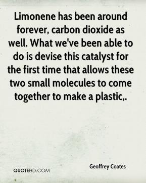 Geoffrey Coates - Limonene has been around forever, carbon dioxide as well. What we've been able to do is devise this catalyst for the first time that allows these two small molecules to come together to make a plastic.
