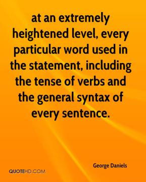 George Daniels - at an extremely heightened level, every particular word used in the statement, including the tense of verbs and the general syntax of every sentence.