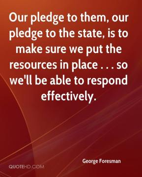 George Foresman - Our pledge to them, our pledge to the state, is to make sure we put the resources in place . . . so we'll be able to respond effectively.