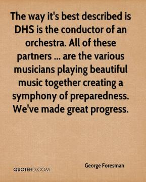 George Foresman - The way it's best described is DHS is the conductor of an orchestra. All of these partners ... are the various musicians playing beautiful music together creating a symphony of preparedness. We've made great progress.