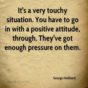 George Hubbard - It's a very touchy situation. You have to go in with a positive attitude, through. They've got enough pressure on them.