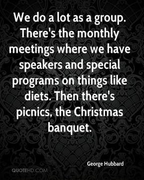 George Hubbard - We do a lot as a group. There's the monthly meetings where we have speakers and special programs on things like diets. Then there's picnics, the Christmas banquet.