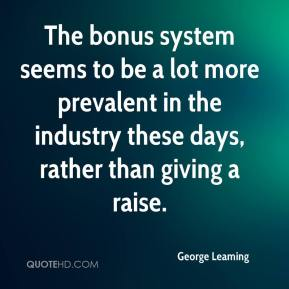 George Leaming - The bonus system seems to be a lot more prevalent in the industry these days, rather than giving a raise.