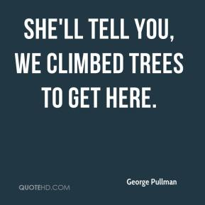 George Pullman - She'll tell you, we climbed trees to get here.