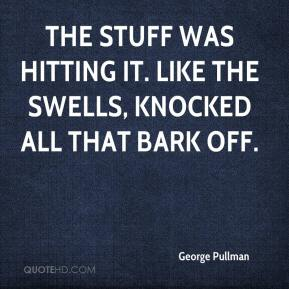 George Pullman - The stuff was hitting it. Like the swells, knocked all that bark off.