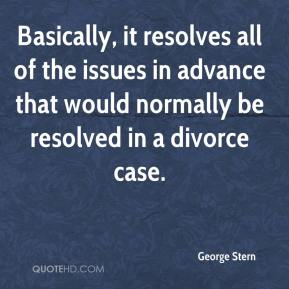 George Stern - Basically, it resolves all of the issues in advance that would normally be resolved in a divorce case.