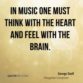 George Szell - In music one must think with the heart and feel with the brain.